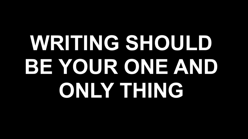 WRITING SHOULD BE YOUR ONE AND ONLY THING