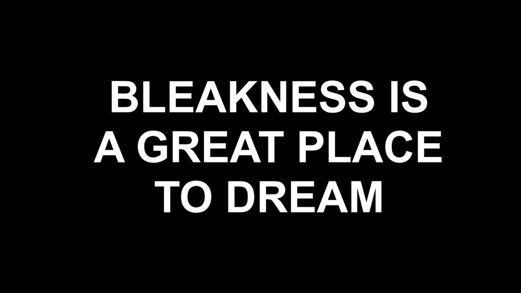 BLEAKNESS IS A GREAT PLACE TO DREAM