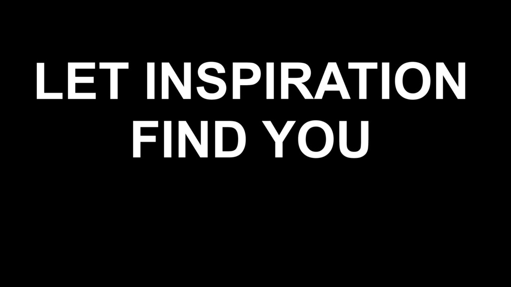 LET INSPIRATION FIND YOU