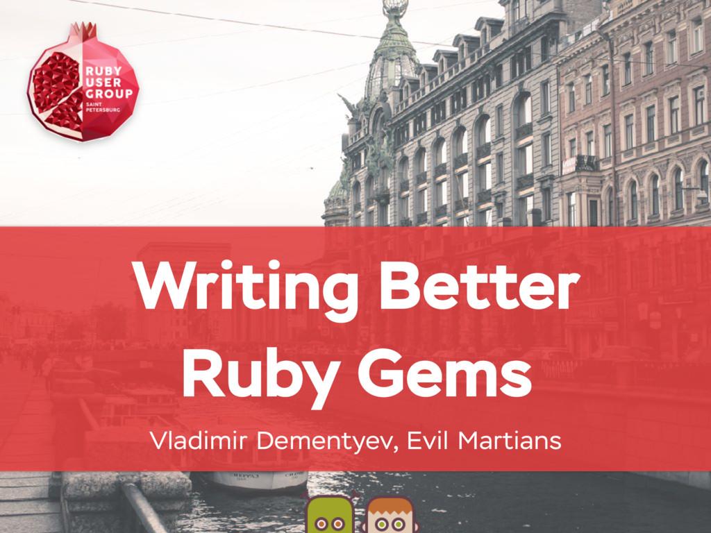 Writing Better Ruby Gems Vladimir Dementyev, Ev...
