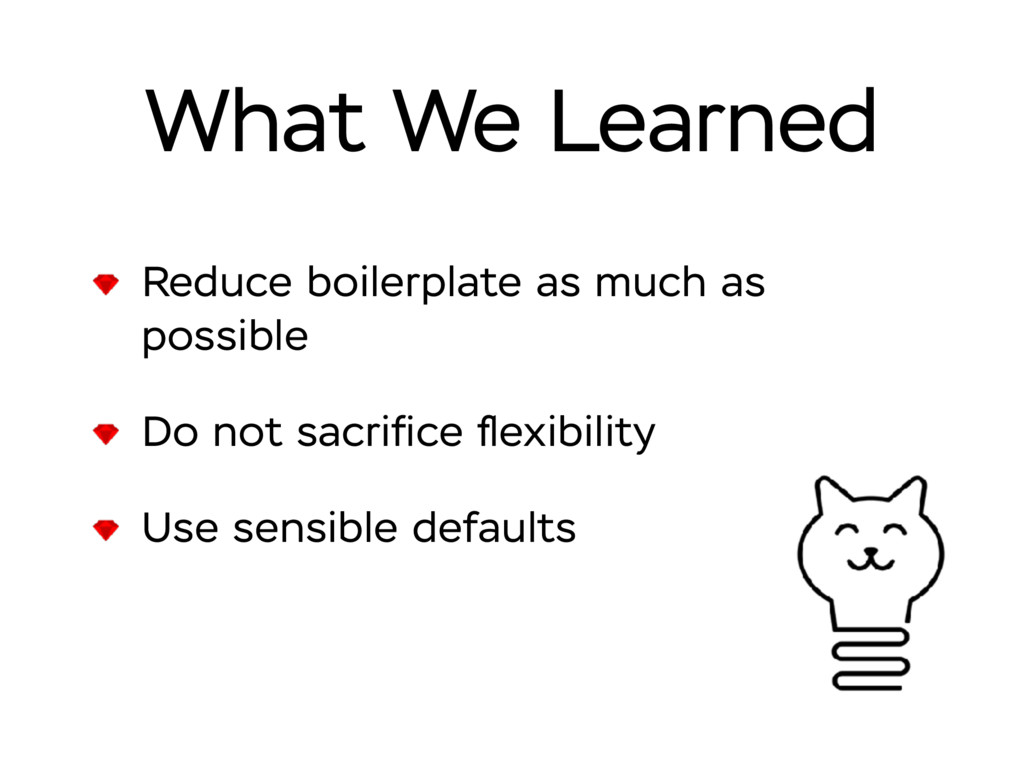 What We Learned Reduce boilerplate as much as p...