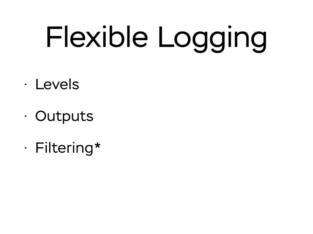 Flexible Logging • Levels • Outputs • Filtering*