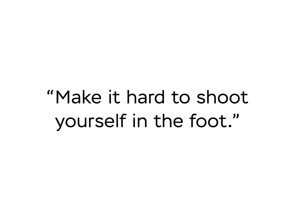 """""""Make it hard to shoot yourself in the foot."""""""