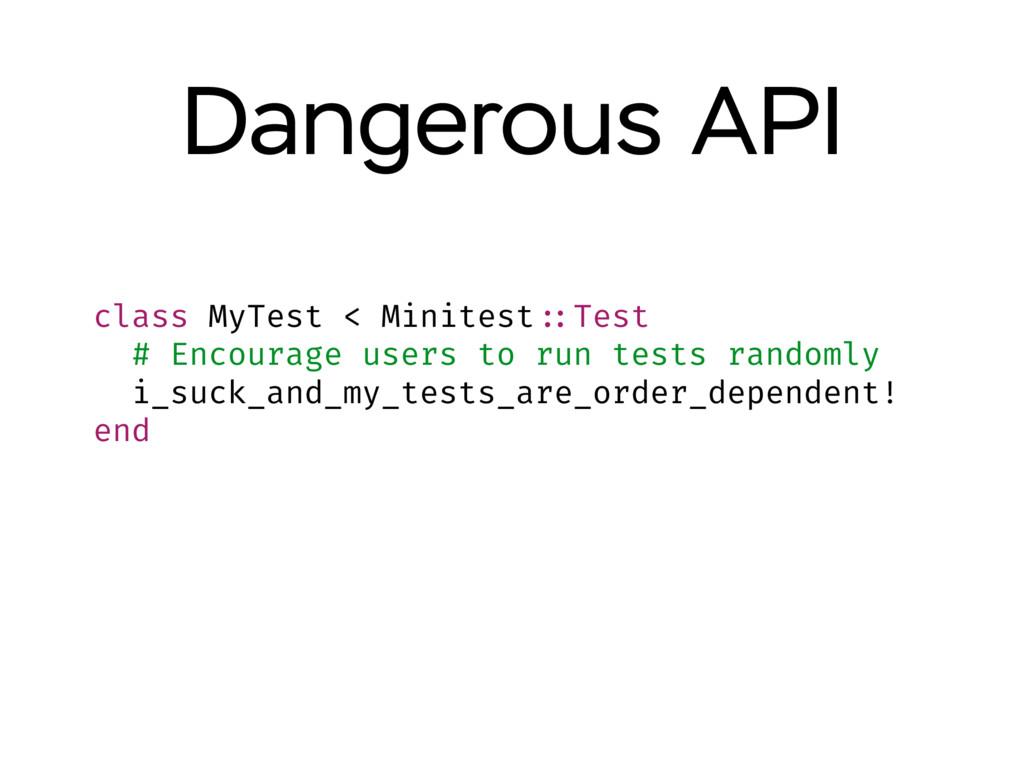 Dangerous API class MyTest < Minitest ::Test # ...