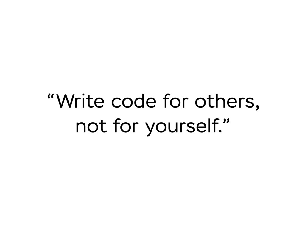 """""""Write code for others, not for yourself."""""""