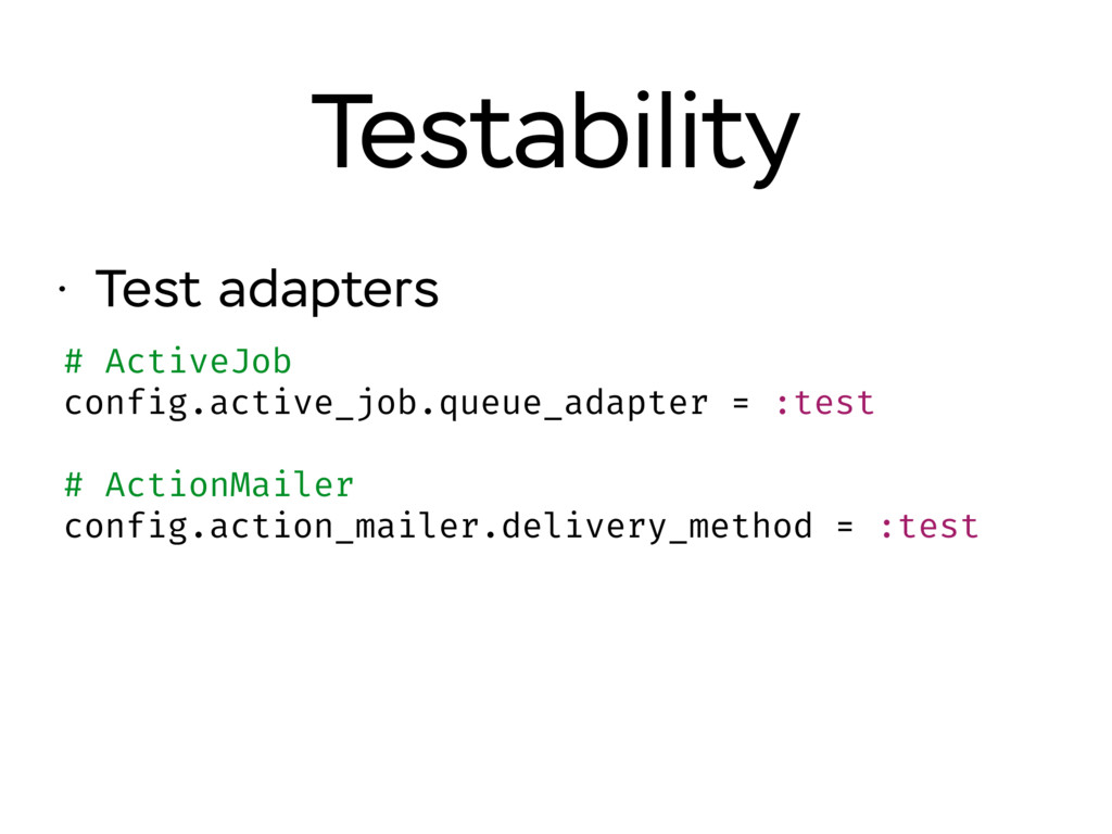 • Test adapters Testability # ActiveJob config....