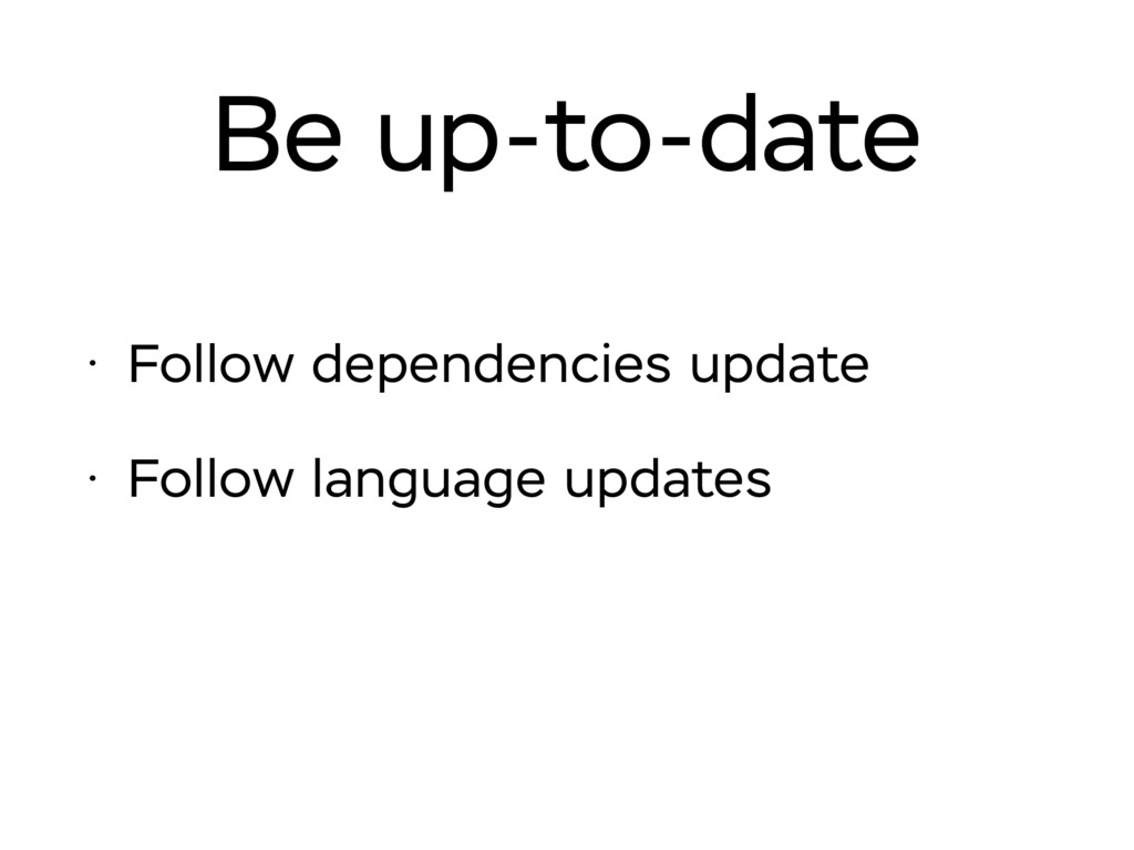 Be up-to-date • Follow dependencies update • Fo...