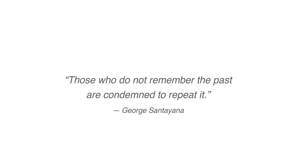 """""""Those who do not remember the past are condem..."""