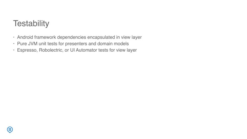Testability • Android framework dependencies en...