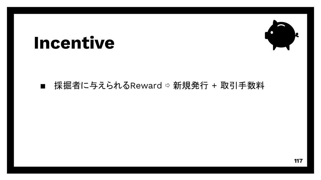 Incentive 117 ▪ 採掘者に与えられるReward ⇨ 新規発行 + 取引手数料