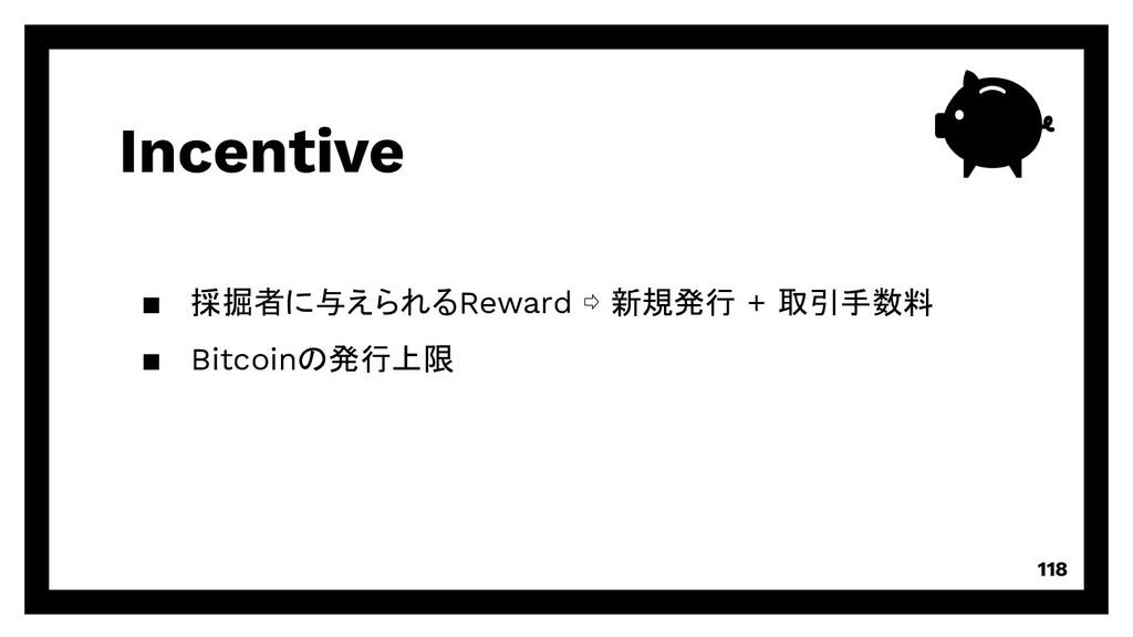 Incentive 118 ▪ 採掘者に与えられるReward ⇨ 新規発行 + 取引手数料 ...