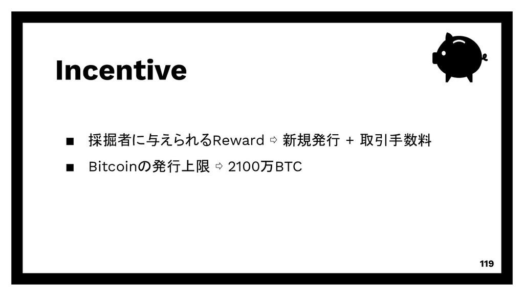 Incentive 119 ▪ 採掘者に与えられるReward ⇨ 新規発行 + 取引手数料 ...
