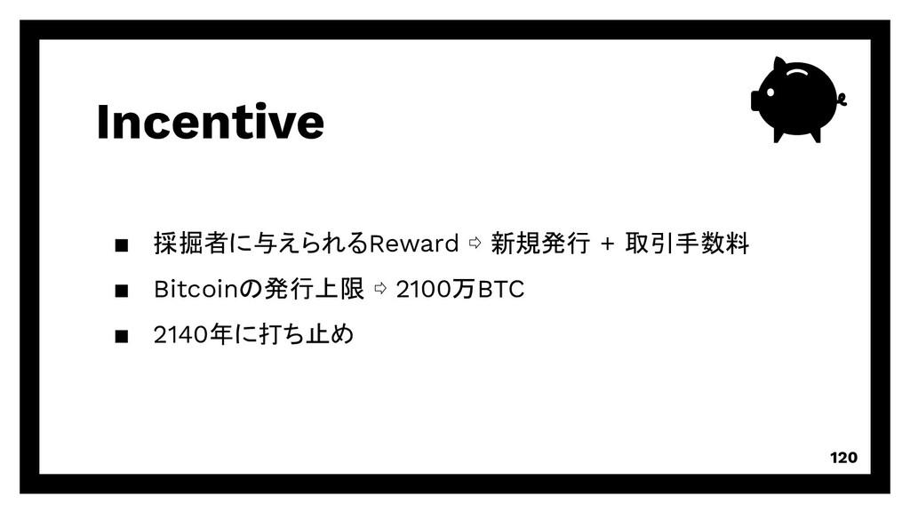 Incentive 120 ▪ 採掘者に与えられるReward ⇨ 新規発行 + 取引手数料 ...