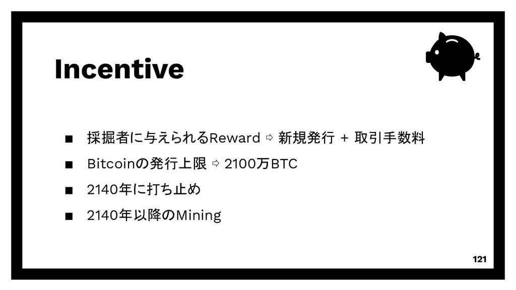 Incentive 121 ▪ 採掘者に与えられるReward ⇨ 新規発行 + 取引手数料 ...