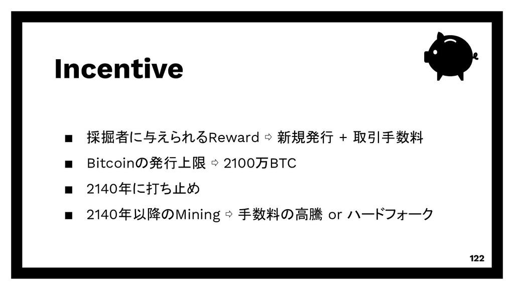 Incentive 122 ▪ 採掘者に与えられるReward ⇨ 新規発行 + 取引手数料 ...