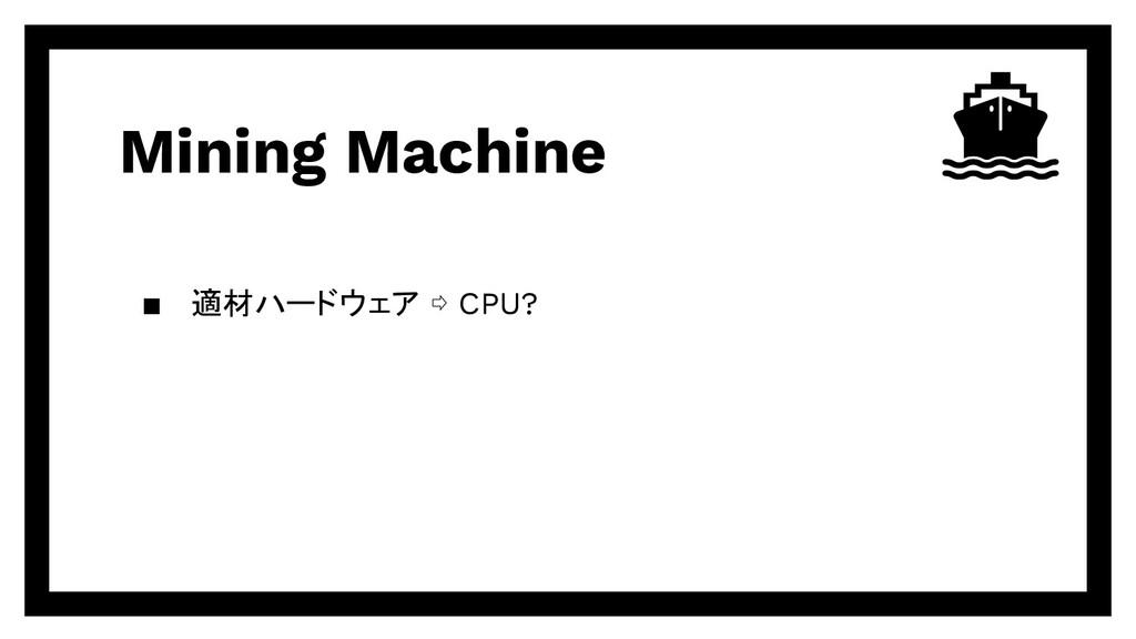 Mining Machine ▪ 適材ハードウェア ⇨ CPU?