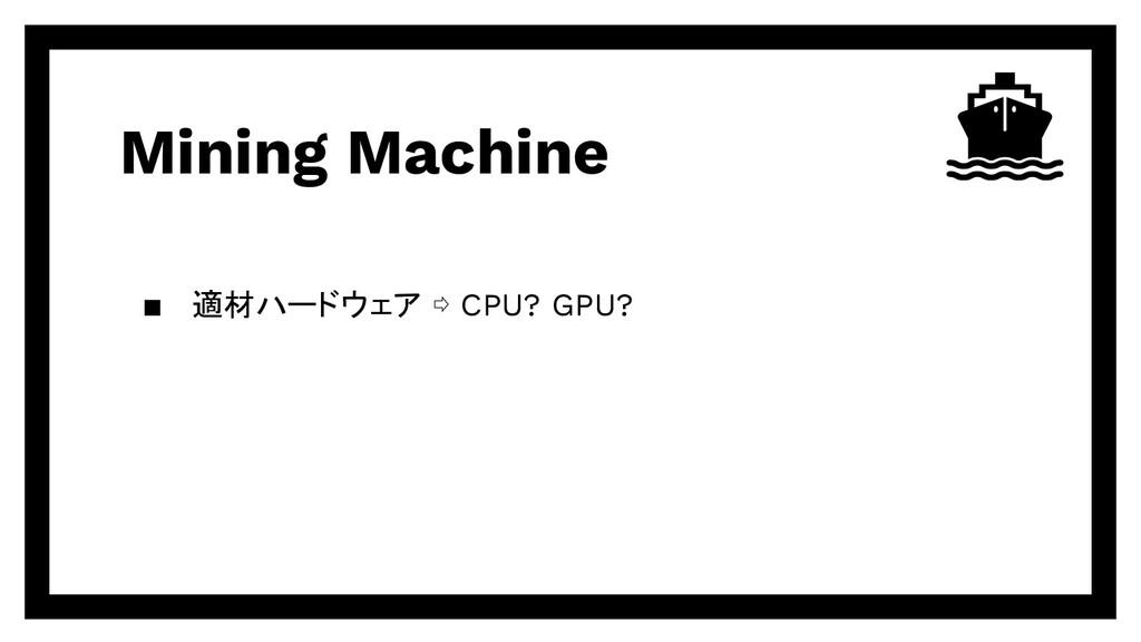Mining Machine ▪ 適材ハードウェア ⇨ CPU? GPU?