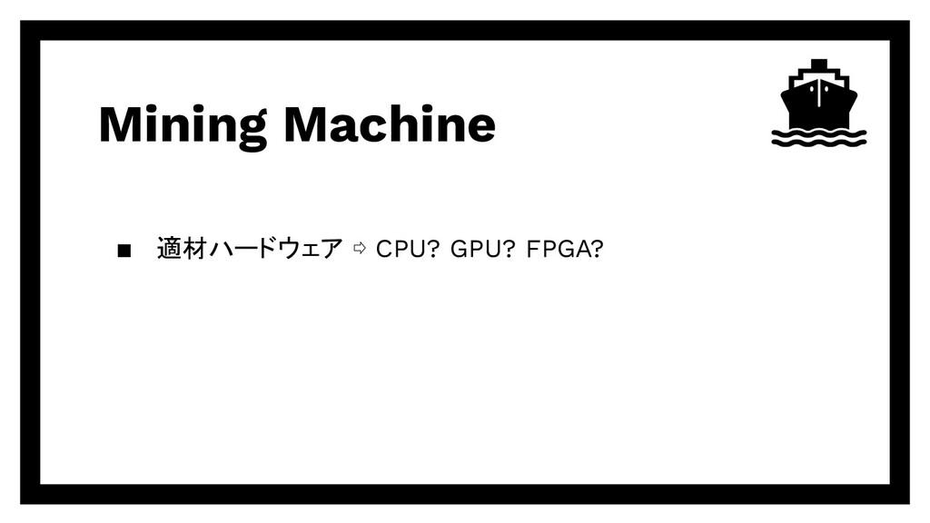 Mining Machine ▪ 適材ハードウェア ⇨ CPU? GPU? FPGA?
