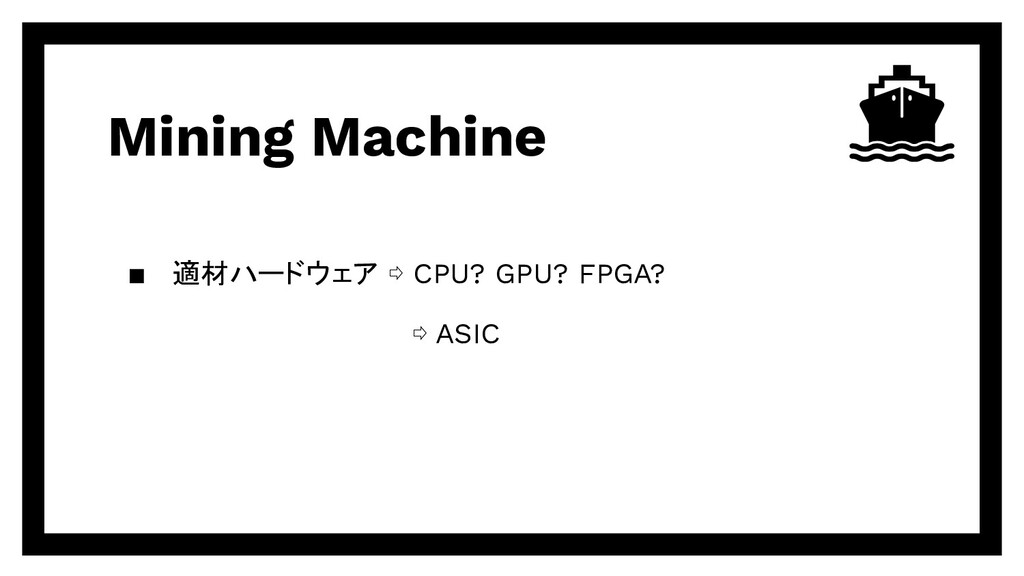 Mining Machine ▪ 適材ハードウェア ⇨ CPU? GPU? FPGA? ⇨ A...