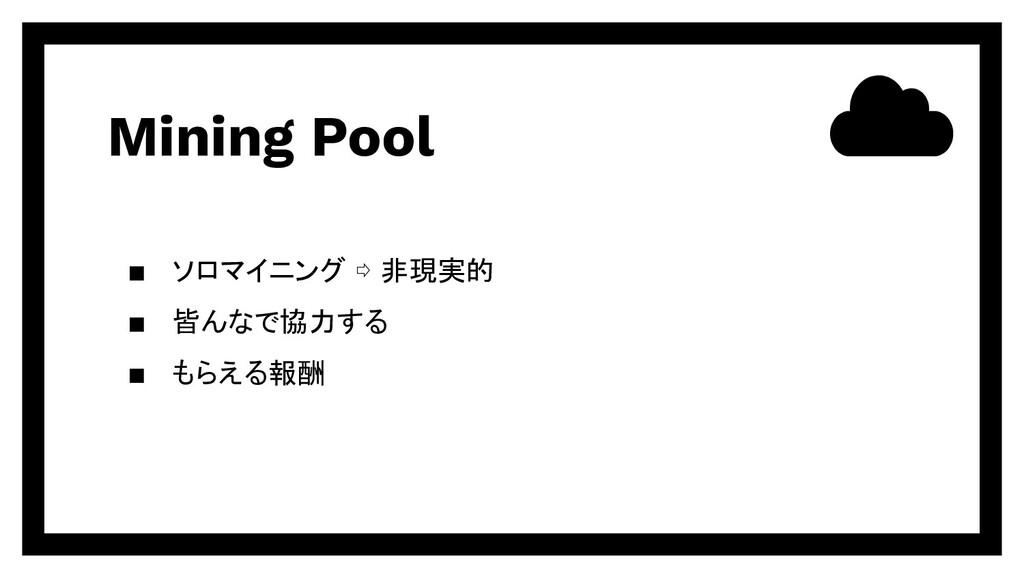 Mining Pool ▪ ソロマイニング ⇨ 非現実的 ▪ 皆んなで協力する ▪ もらえる報酬