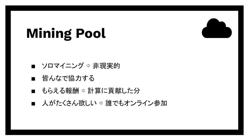 Mining Pool ▪ ソロマイニング ⇨ 非現実的 ▪ 皆んなで協力する ▪ もらえる報...