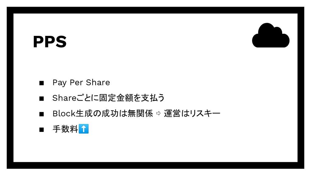 PPS ▪ Pay Per Share ▪ Shareごとに固定金額を支払う ▪ Block生...