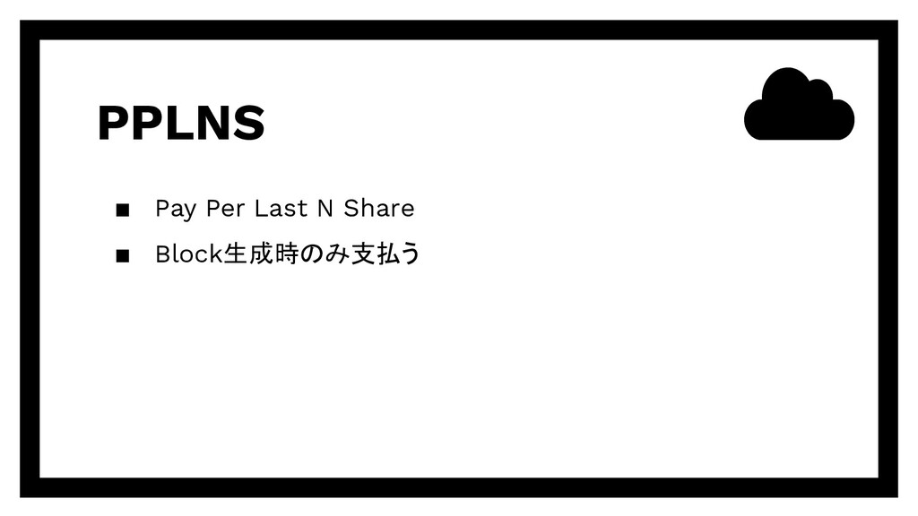 PPLNS ▪ Pay Per Last N Share ▪ Block生成時のみ支払う