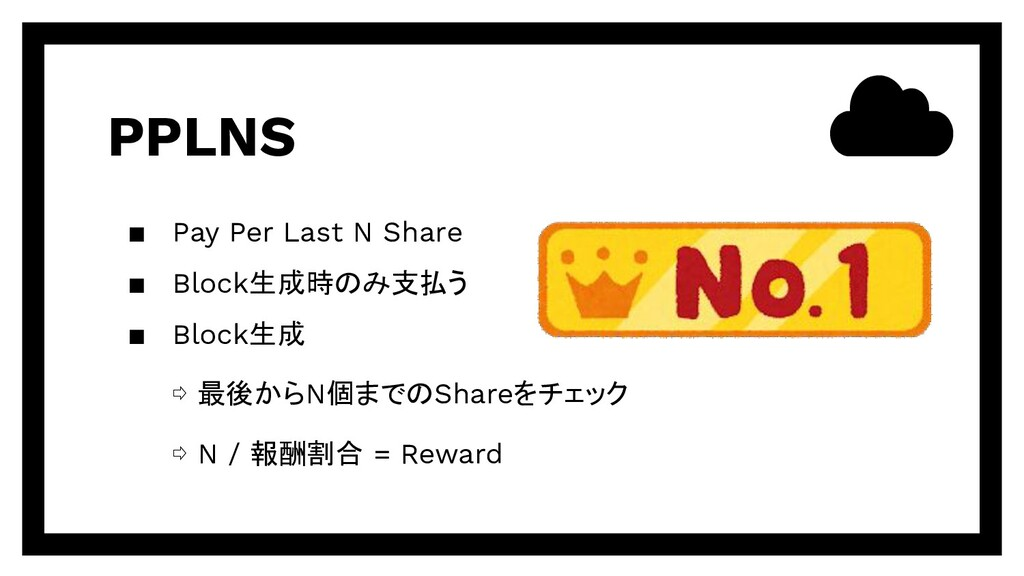 PPLNS ▪ Pay Per Last N Share ▪ Block生成時のみ支払う ▪ ...