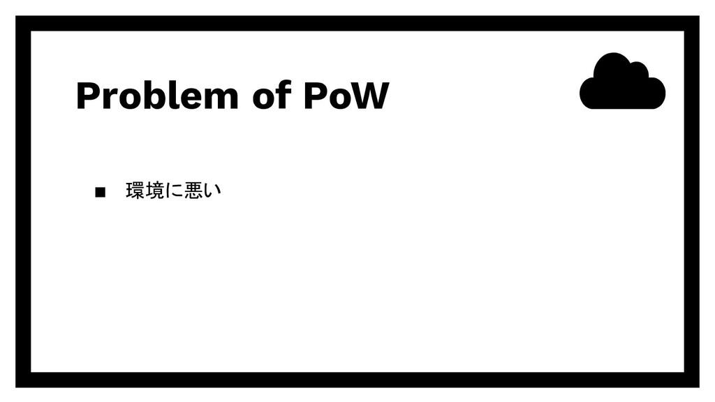 Problem of PoW ▪ 環境に悪い