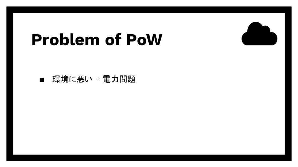 Problem of PoW ▪ 環境に悪い ⇨ 電力問題