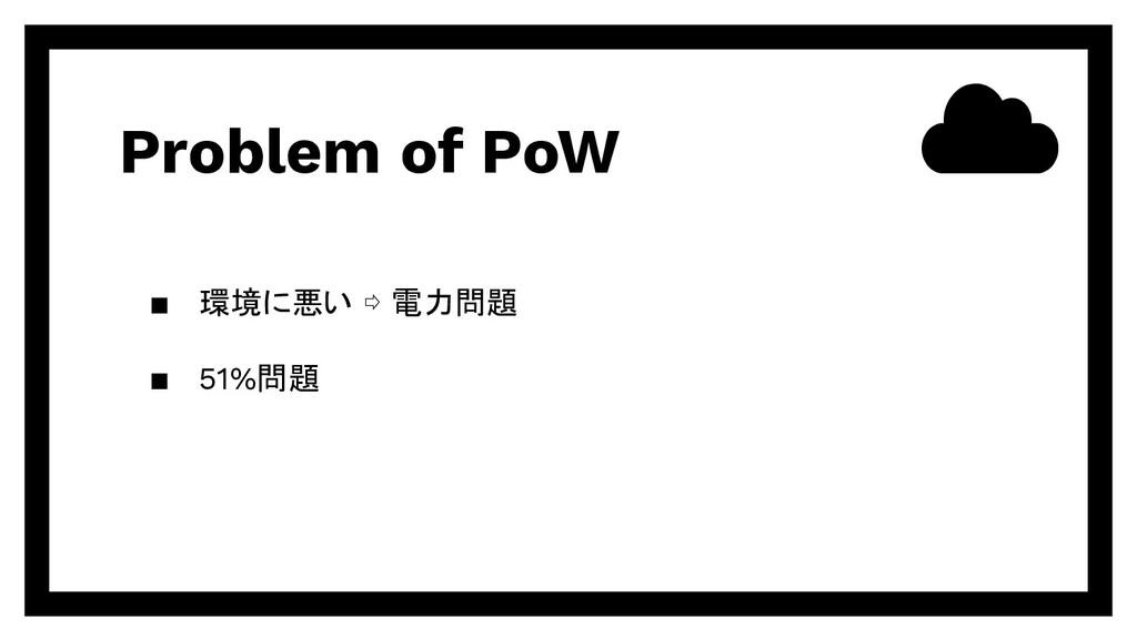 Problem of PoW ▪ 環境に悪い ⇨ 電力問題 ▪ 51%問題