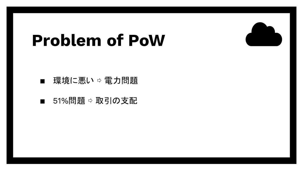 Problem of PoW ▪ 環境に悪い ⇨ 電力問題 ▪ 51%問題 ⇨ 取引の支配