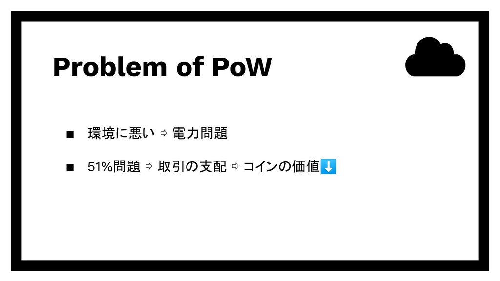 Problem of PoW ▪ 環境に悪い ⇨ 電力問題 ▪ 51%問題 ⇨ 取引の支配 ⇨...