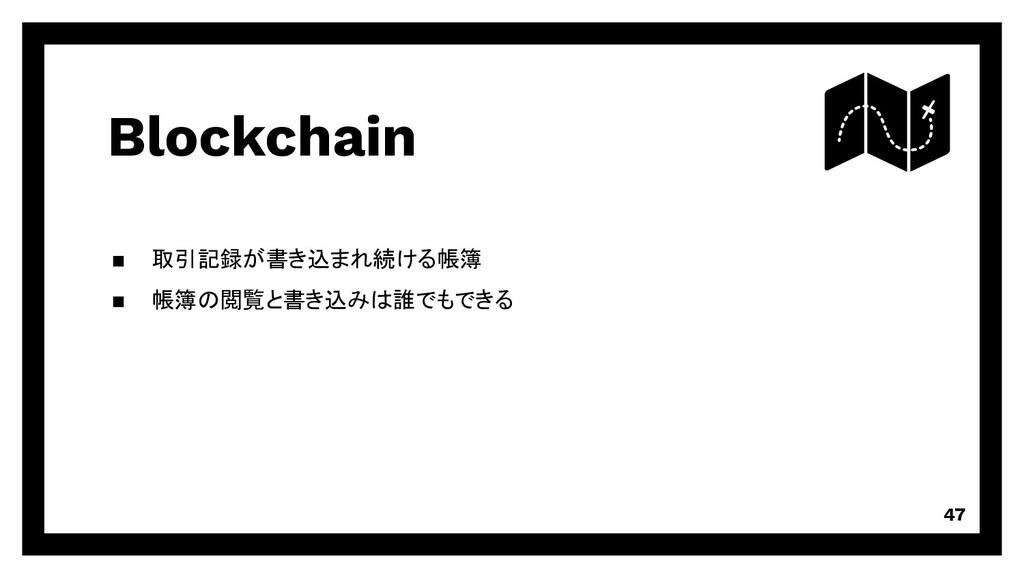 Blockchain 取引記録が書き込まれ続ける帳簿 帳簿の閲覧と書き込みは誰でもできる 47
