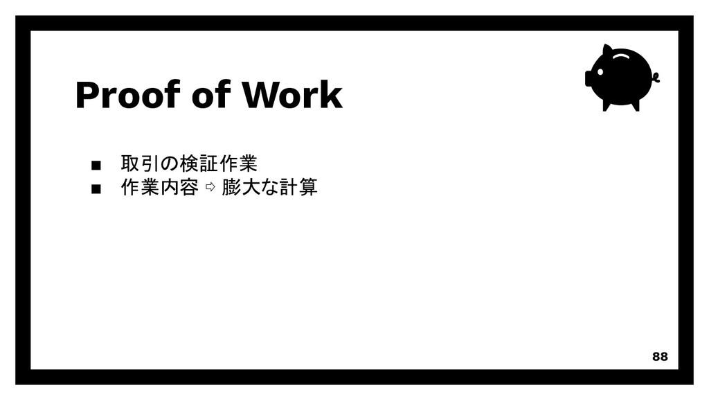 Proof of Work 88 取引の検証作業 作業内容 ⇨ 膨大な計算