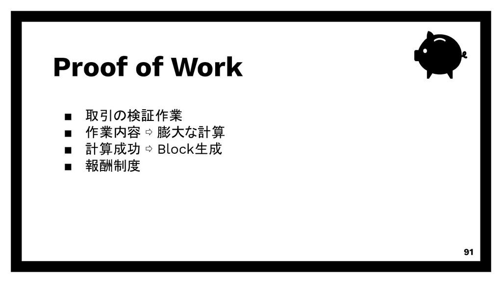 Proof of Work 91 取引の検証作業 作業内容 ⇨ 膨大な計算 計算成功 ⇨ Bl...
