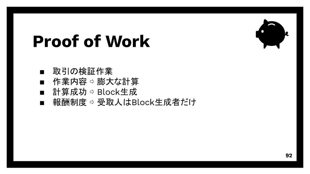 Proof of Work 92 取引の検証作業 作業内容 ⇨ 膨大な計算 計算成功 ⇨ Bl...