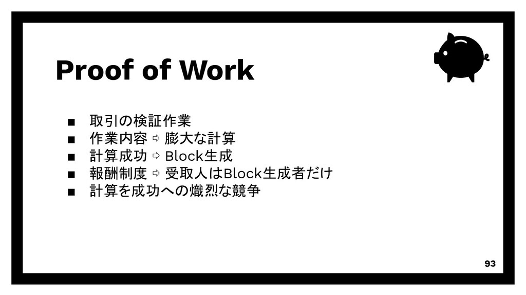Proof of Work 93 取引の検証作業 作業内容 ⇨ 膨大な計算 計算成功 ⇨ Bl...