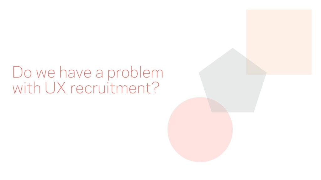 Do we have a problem with UX recruitment?