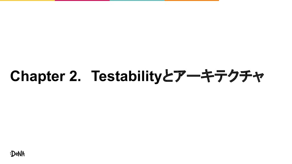 Chapter 2. Testabilityとアーキテクチャ