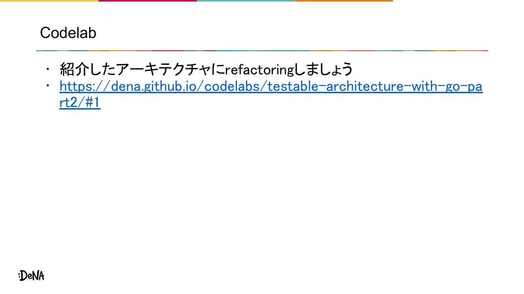 Codelab • 紹介したアーキテクチャにrefactoringしましょう • https...