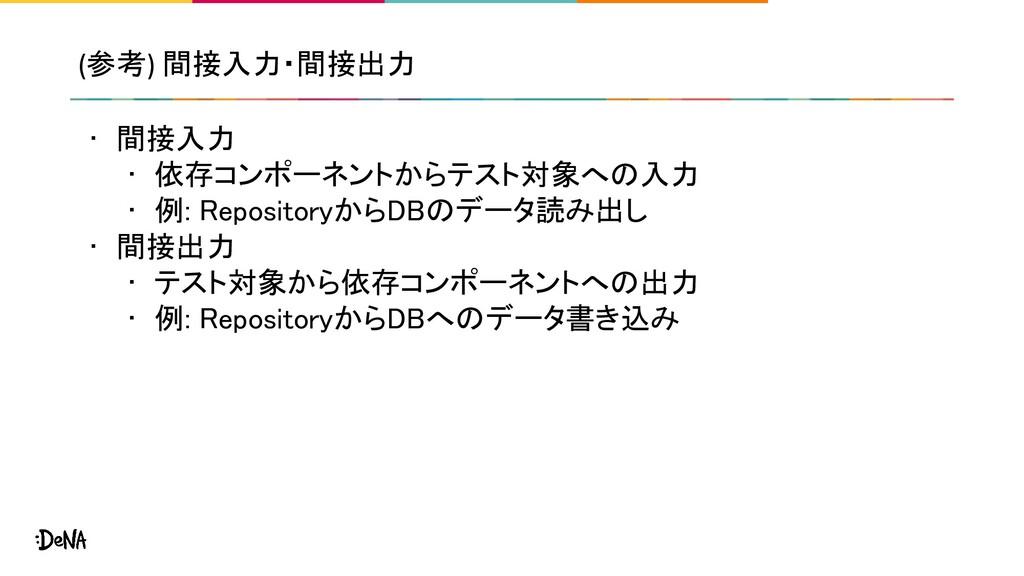 (参考) 間接入力・間接出力 • 間接入力 • 依存コンポーネントからテスト対象への入力 ...