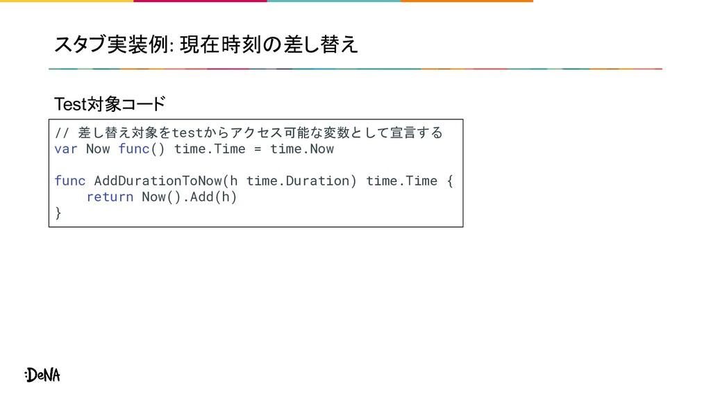 スタブ実装例: 現在時刻の差し替え // 差し替え対象をtestからアクセス可能な変数として宣...