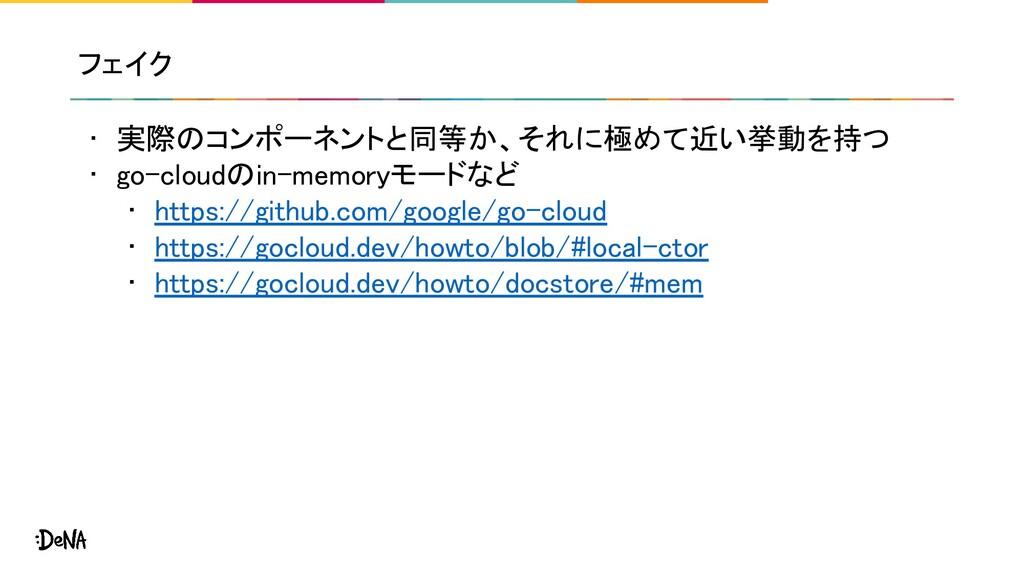 フェイク • 実際のコンポーネントと同等か、それに極めて近い挙動を持つ • go-cloud...