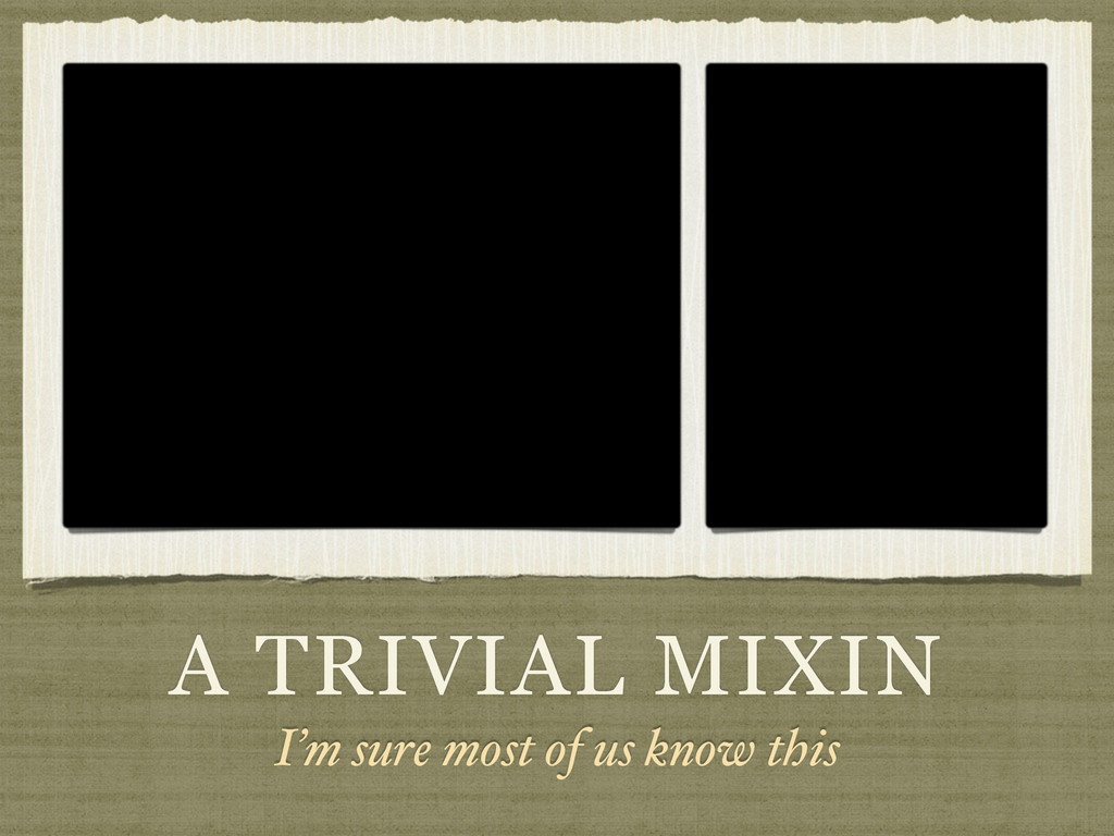 A TRIVIAL MIXIN I'm sure most of us know this