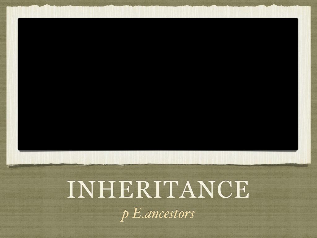 INHERITANCE p E.ancestors