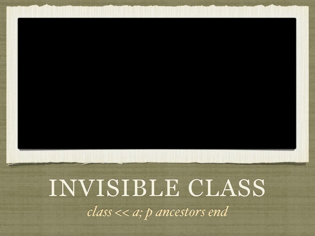 INVISIBLE CLASS class << a; p ancestors end