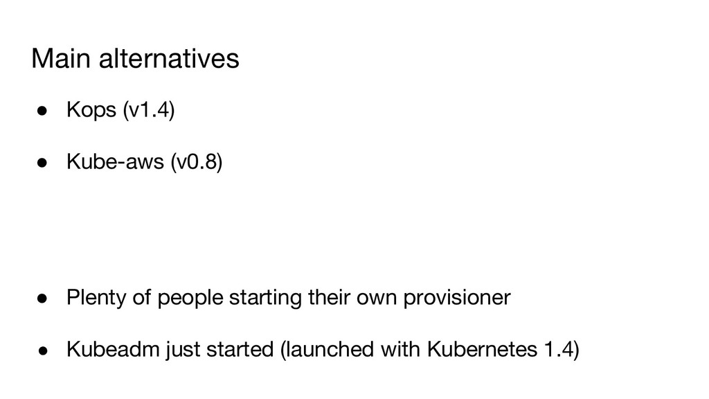 Main alternatives ● Kops (v1.4) ● Kube-aws (v0....