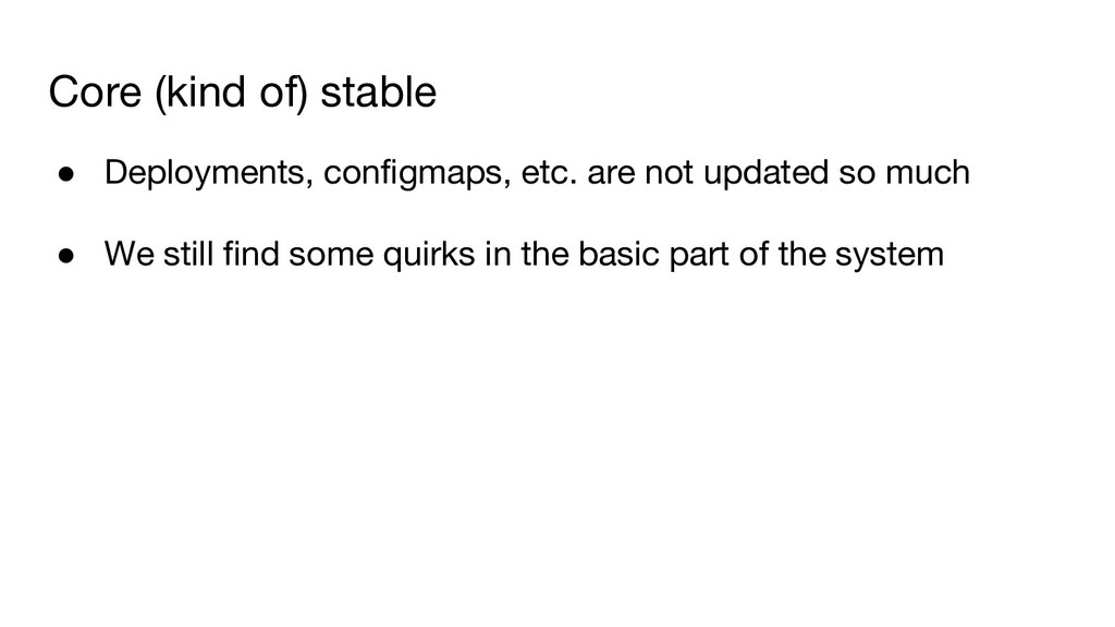 Core (kind of) stable ● Deployments, configmaps...