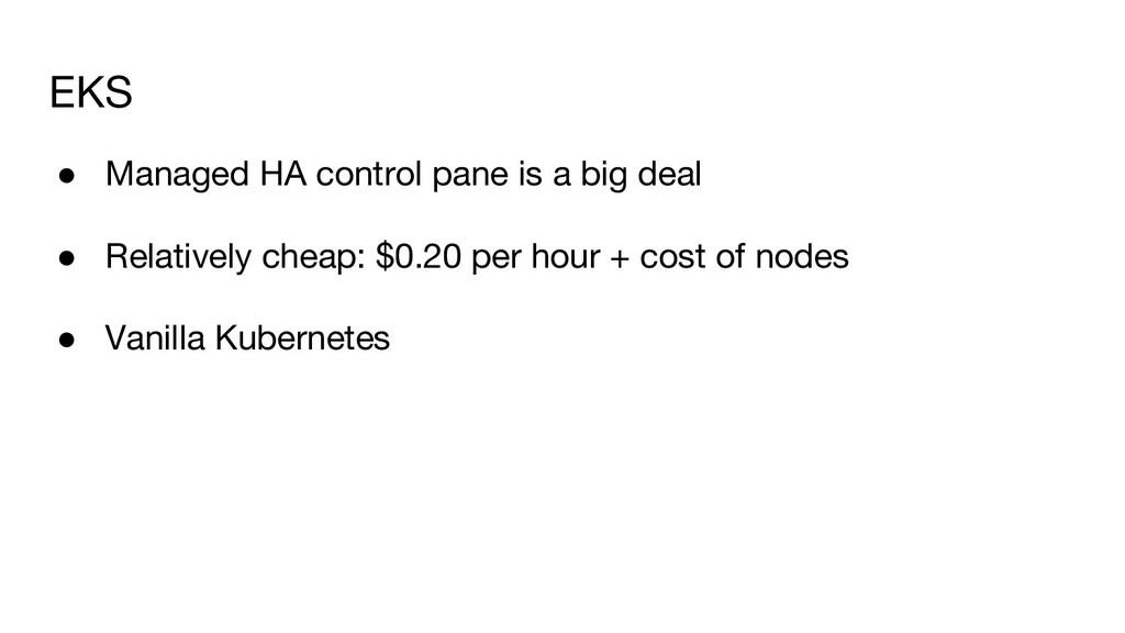 EKS ● Managed HA control pane is a big deal ● R...